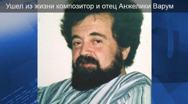 Ушел из жизни композитор и отец Анжелики Варум