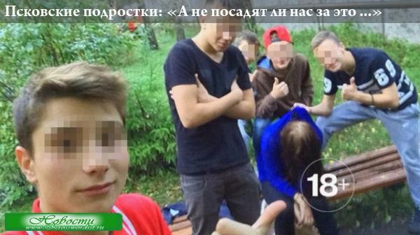 Псковские подростки: «А не посадят ли нас за это ...?»